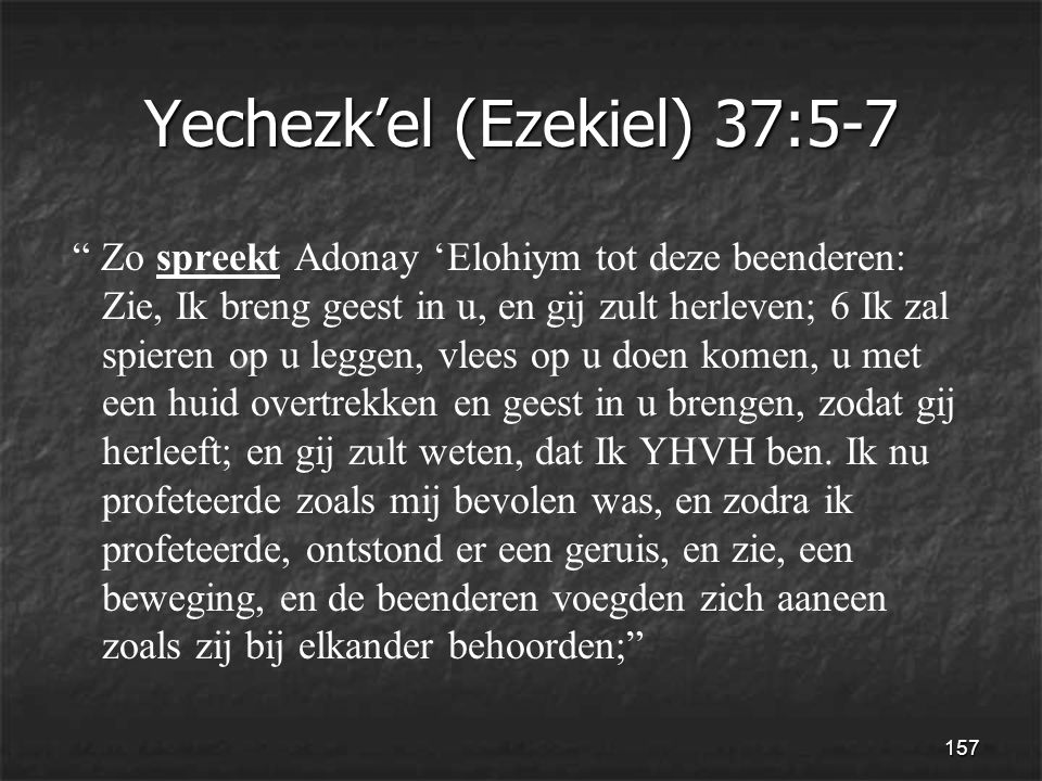 157 Yechezk'el (Ezekiel) 37:5-7 Zo spreekt Adonay 'Elohiym tot deze beenderen: Zie, Ik breng geest in u, en gij zult herleven; 6 Ik zal spieren op u leggen, vlees op u doen komen, u met een huid overtrekken en geest in u brengen, zodat gij herleeft; en gij zult weten, dat Ik YHVH ben.