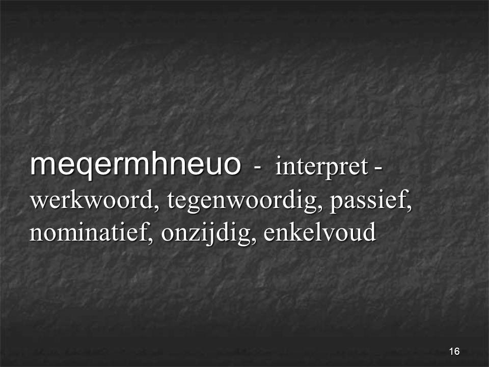 16 meqermhneuo - interpret - werkwoord, tegenwoordig, passief, nominatief, onzijdig, enkelvoud