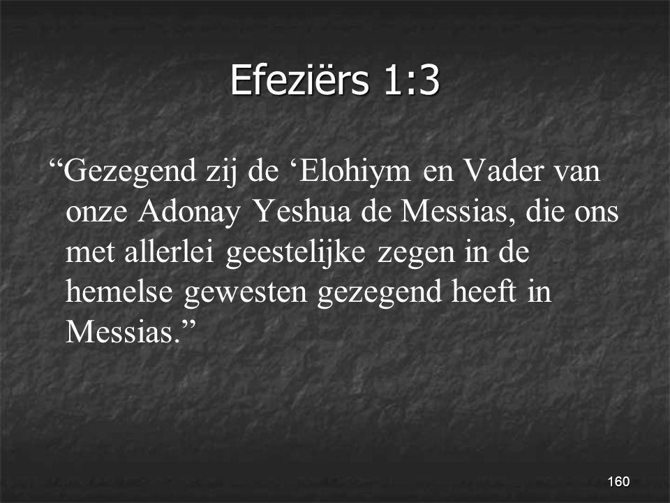 160 Efeziërs 1:3 Gezegend zij de 'Elohiym en Vader van onze Adonay Yeshua de Messias, die ons met allerlei geestelijke zegen in de hemelse gewesten gezegend heeft in Messias.