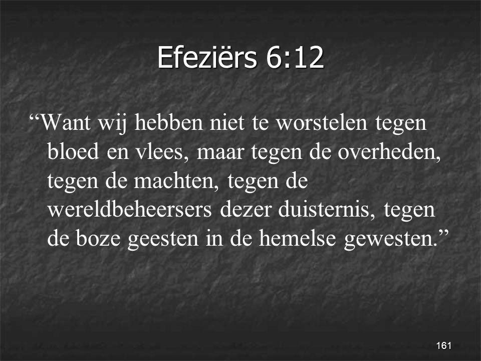 161 Efeziërs 6:12 Want wij hebben niet te worstelen tegen bloed en vlees, maar tegen de overheden, tegen de machten, tegen de wereldbeheersers dezer duisternis, tegen de boze geesten in de hemelse gewesten.