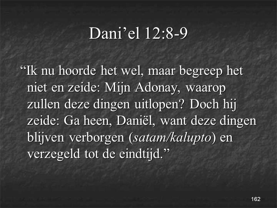 162 Dani'el 12:8-9 Ik nu hoorde het wel, maar begreep het niet en zeide: Mijn Adonay, waarop zullen deze dingen uitlopen.