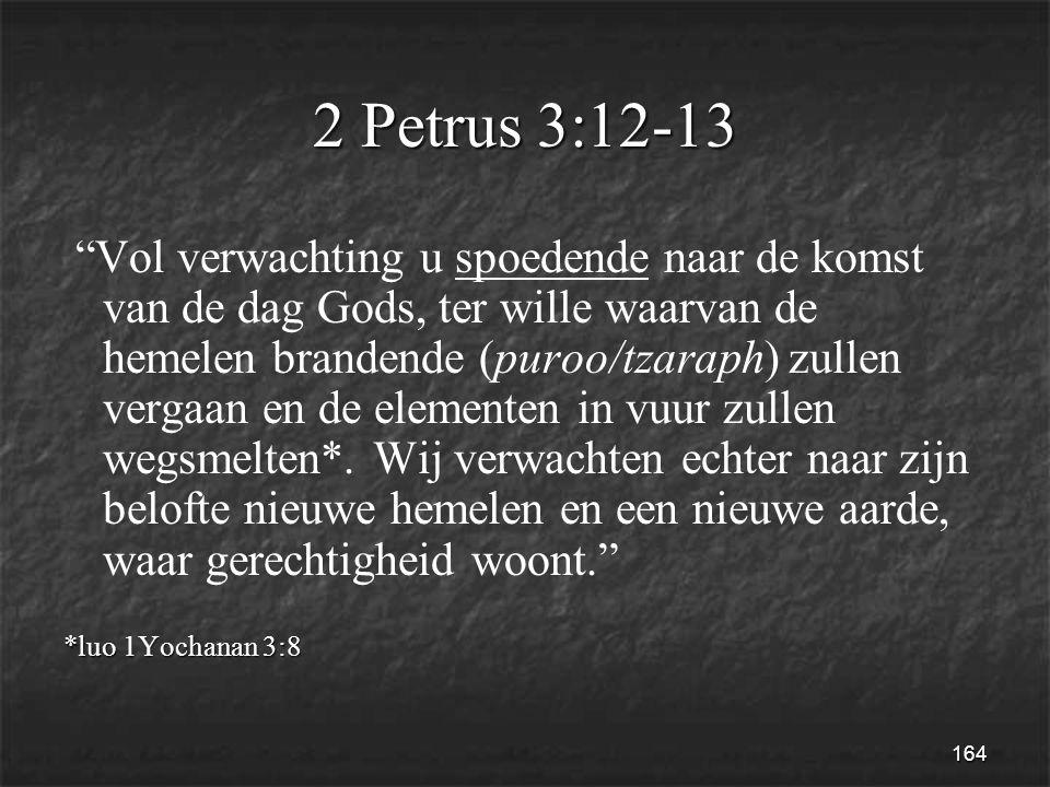 164 2 Petrus 3:12-13 Vol verwachting u spoedende naar de komst van de dag Gods, ter wille waarvan de hemelen brandende (puroo/tzaraph) zullen vergaan en de elementen in vuur zullen wegsmelten*.