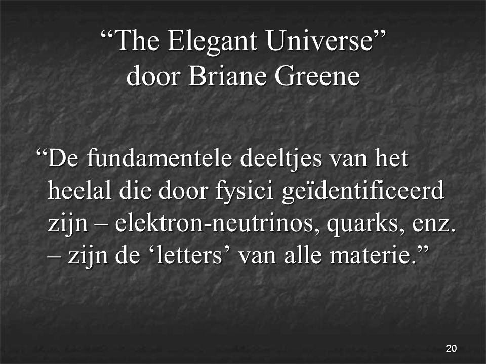 20 The Elegant Universe door Briane Greene De fundamentele deeltjes van het heelal die door fysici geïdentificeerd zijn – elektron-neutrinos, quarks, enz.
