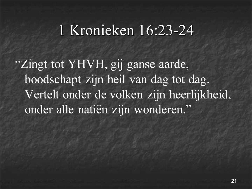 21 1 Kronieken 16:23-24 Zingt tot YHVH, gij ganse aarde, boodschapt zijn heil van dag tot dag.