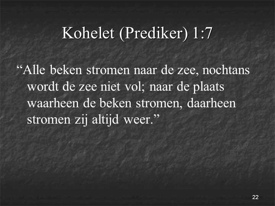 22 Kohelet (Prediker) 1:7 Alle beken stromen naar de zee, nochtans wordt de zee niet vol; naar de plaats waarheen de beken stromen, daarheen stromen zij altijd weer.