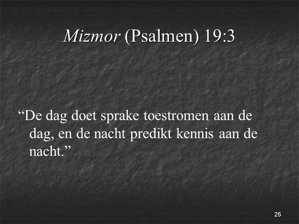 25 Mizmor (Psalmen) 19:3 De dag doet sprake toestromen aan de dag, en de nacht predikt kennis aan de nacht.