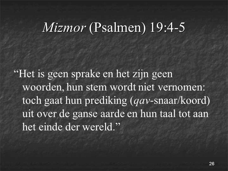 26 Mizmor (Psalmen) 19:4-5 Het is geen sprake en het zijn geen woorden, hun stem wordt niet vernomen: toch gaat hun prediking (qav-snaar/koord) uit over de ganse aarde en hun taal tot aan het einde der wereld.