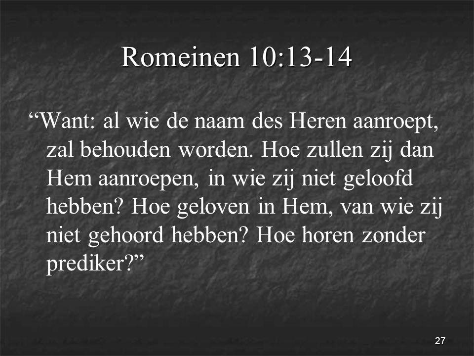 27 Romeinen 10:13-14 Want: al wie de naam des Heren aanroept, zal behouden worden.