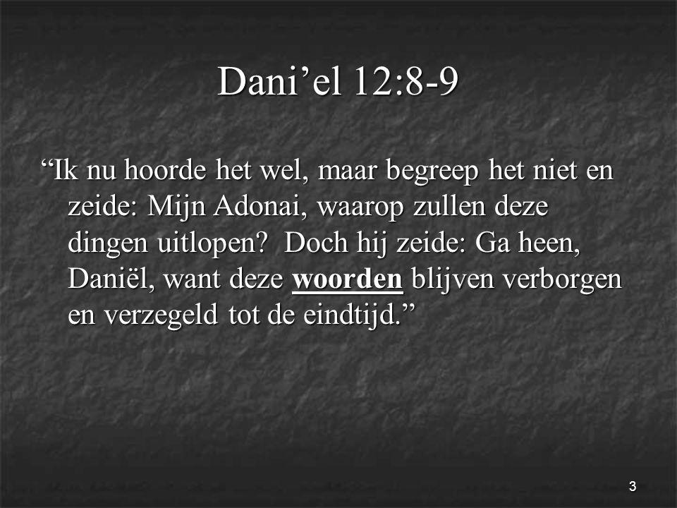 3 Dani'el 12:8-9 Ik nu hoorde het wel, maar begreep het niet en zeide: Mijn Adonai, waarop zullen deze dingen uitlopen.