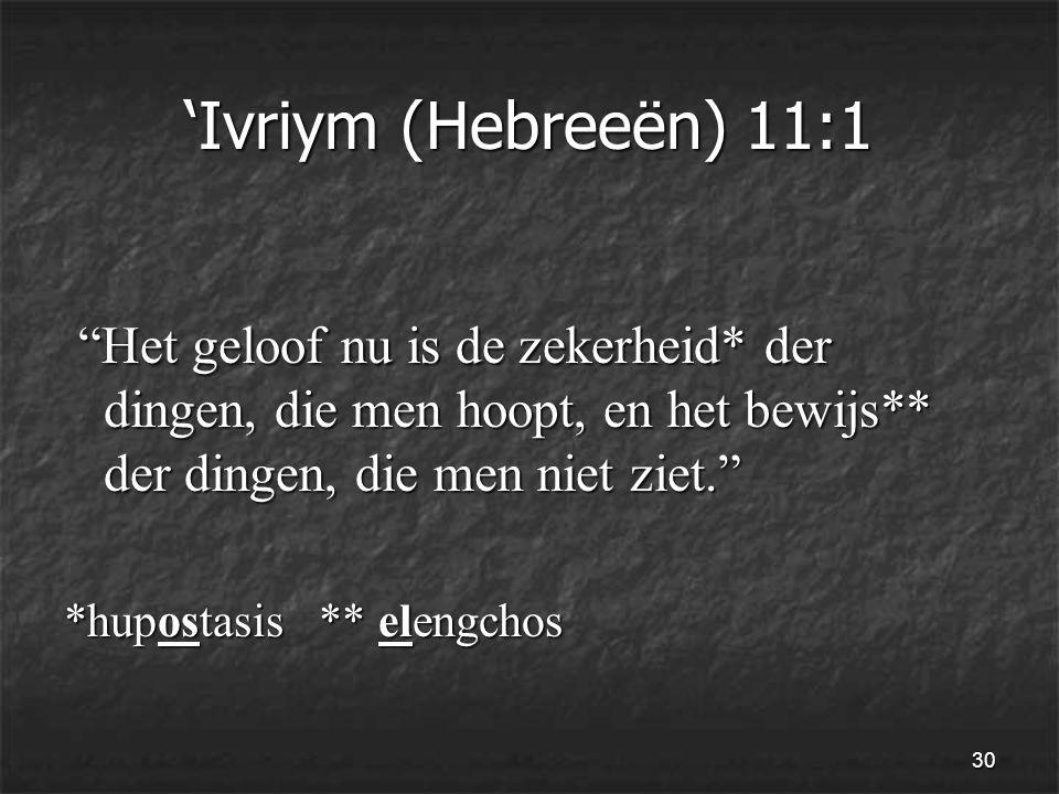 30 'Ivriym (Hebreeën) 11:1 Het geloof nu is de zekerheid* der dingen, die men hoopt, en het bewijs** der dingen, die men niet ziet. Het geloof nu is de zekerheid* der dingen, die men hoopt, en het bewijs** der dingen, die men niet ziet. *hupostasis ** elengchos