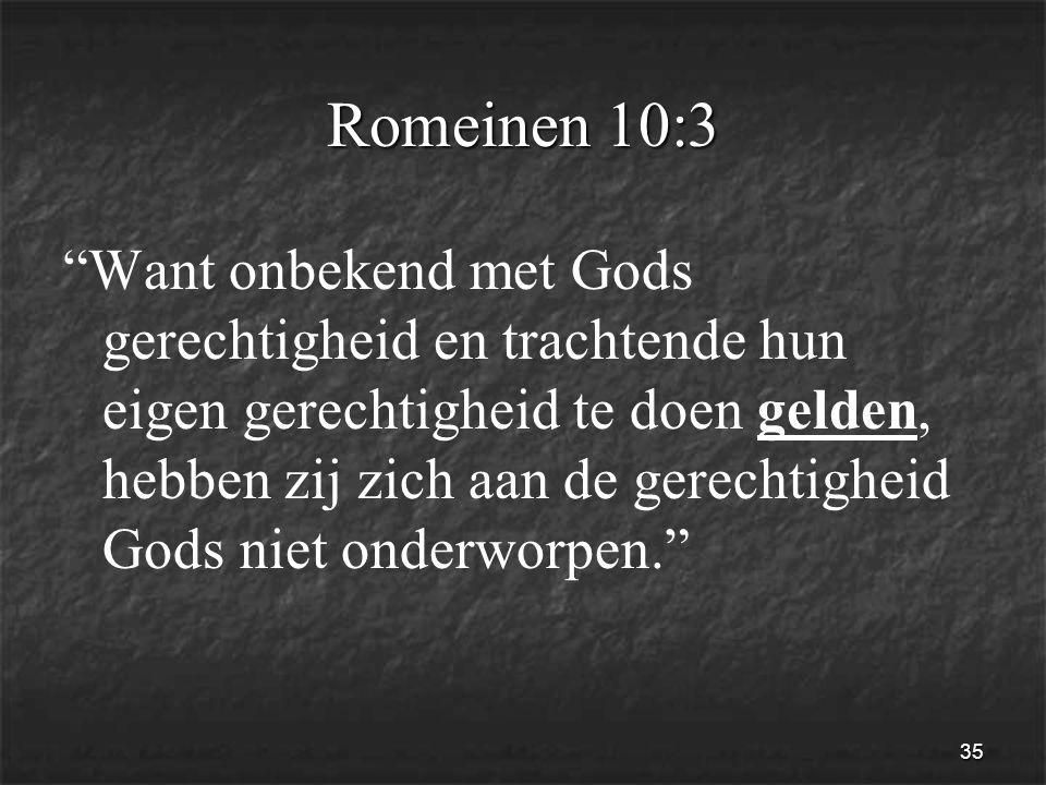 35 Romeinen 10:3 Want onbekend met Gods gerechtigheid en trachtende hun eigen gerechtigheid te doen gelden, hebben zij zich aan de gerechtigheid Gods niet onderworpen.