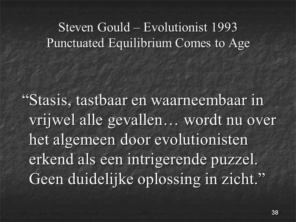 38 Steven Gould – Evolutionist 1993 Punctuated Equilibrium Comes to Age Stasis, tastbaar en waarneembaar in vrijwel alle gevallen… wordt nu over het algemeen door evolutionisten erkend als een intrigerende puzzel.