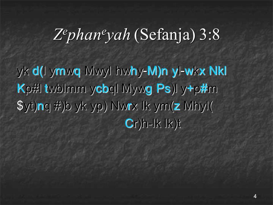 4 Z e phan e yah (Sefanja) 3:8 yk d(l ymwq Mwyl hwhy-M)n yl-wkx Nkl Kp#l twblmm ycbql Mywg Ps)l y+p#m $yt)nq #)b yk yp) Nwrx lk ym(z Mhyl( Cr)h-lk lk)t Cr)h-lk lk)t