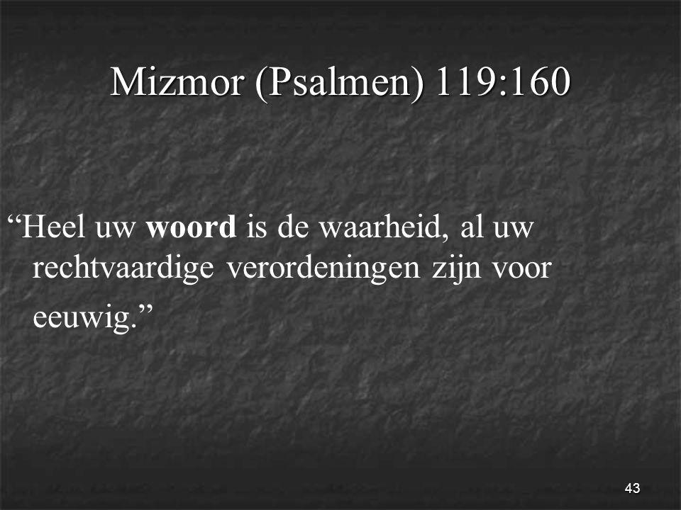 43 Mizmor (Psalmen) 119:160 Heel uw woord is de waarheid, al uw rechtvaardige verordeningen zijn voor eeuwig.