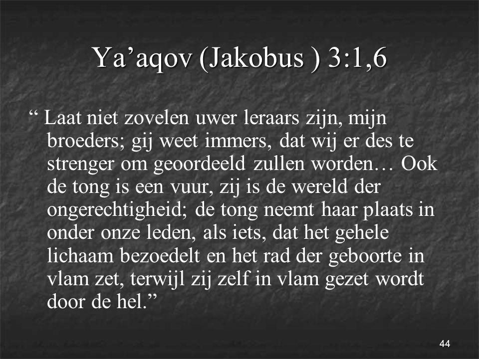 44 Ya'aqov (Jakobus ) 3:1,6 Laat niet zovelen uwer leraars zijn, mijn broeders; gij weet immers, dat wij er des te strenger om geoordeeld zullen worden… Ook de tong is een vuur, zij is de wereld der ongerechtigheid; de tong neemt haar plaats in onder onze leden, als iets, dat het gehele lichaam bezoedelt en het rad der geboorte in vlam zet, terwijl zij zelf in vlam gezet wordt door de hel.