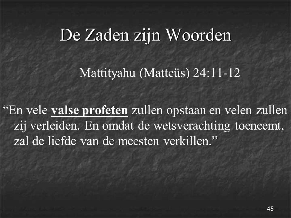 45 De Zaden zijn Woorden Mattityahu (Matteüs) 24:11-12. En vele valse profeten zullen opstaan en velen zullen zij verleiden.