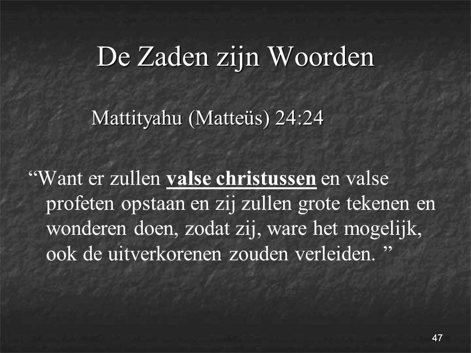 47 De Zaden zijn Woorden Mattityahu (Matteüs) 24:24 Mattityahu (Matteüs) 24:24 Want er zullen valse christussen en valse profeten opstaan en zij zullen grote tekenen en wonderen doen, zodat zij, ware het mogelijk, ook de uitverkorenen zouden verleiden.