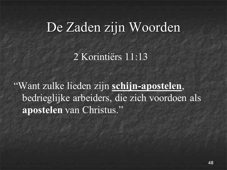 48 De Zaden zijn Woorden 2 Korintiërs 11:13 Want zulke lieden zijn schijn-apostelen, bedrieglijke arbeiders, die zich voordoen als apostelen van Christus.