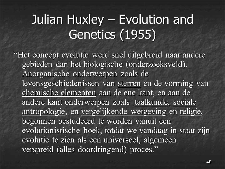 49 Julian Huxley – Evolution and Genetics (1955) Het concept evolutie werd snel uitgebreid naar andere gebieden dan het biologische (onderzoeksveld).