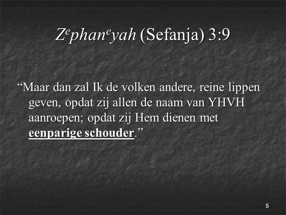 5 Z e phan e yah (Sefanja) 3:9 Maar dan zal Ik de volken andere, reine lippen geven, opdat zij allen de naam van YHVH aanroepen; opdat zij Hem dienen met eenparige schouder.