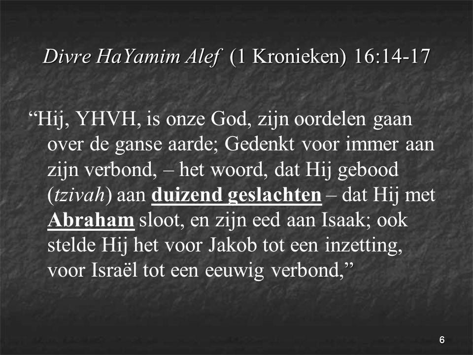6 Divre HaYamim Alef (1 Kronieken) 16:14-17 Hij, YHVH, is onze God, zijn oordelen gaan over de ganse aarde; Gedenkt voor immer aan zijn verbond, – het woord, dat Hij gebood (tzivah) aan duizend geslachten – dat Hij met Abraham sloot, en zijn eed aan Isaak; ook stelde Hij het voor Jakob tot een inzetting, voor Israël tot een eeuwig verbond,