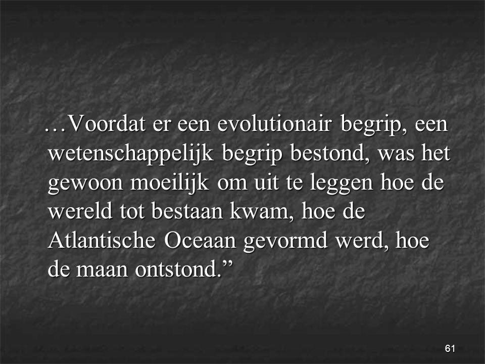 61 …Voordat er een evolutionair begrip, een wetenschappelijk begrip bestond, was het gewoon moeilijk om uit te leggen hoe de wereld tot bestaan kwam, hoe de Atlantische Oceaan gevormd werd, hoe de maan ontstond. …Voordat er een evolutionair begrip, een wetenschappelijk begrip bestond, was het gewoon moeilijk om uit te leggen hoe de wereld tot bestaan kwam, hoe de Atlantische Oceaan gevormd werd, hoe de maan ontstond.