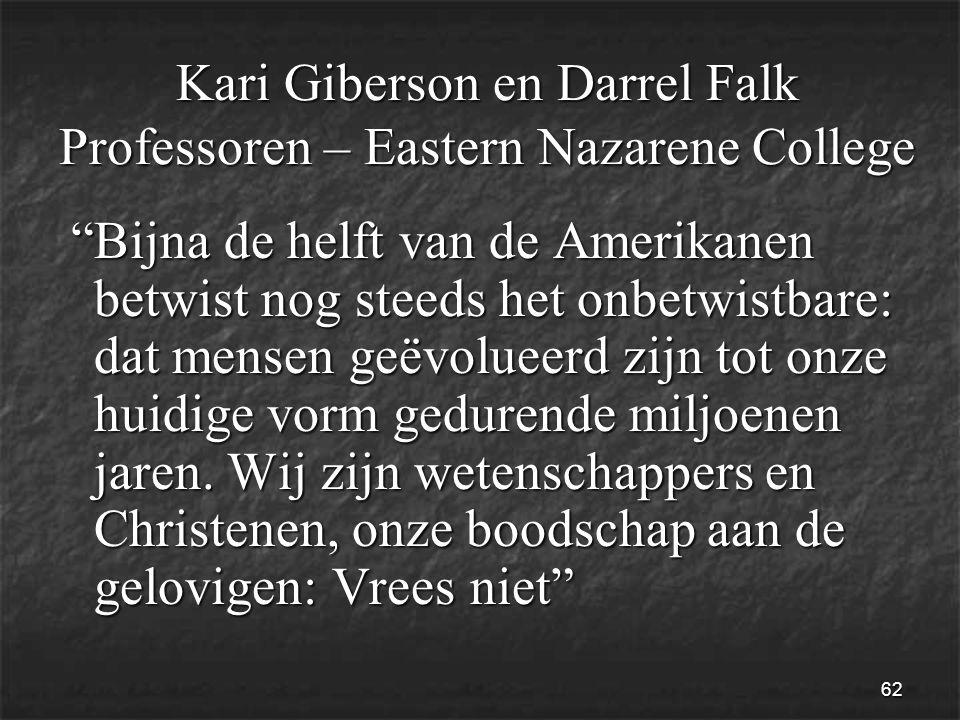 62 Kari Giberson en Darrel Falk Professoren – Eastern Nazarene College Bijna de helft van de Amerikanen betwist nog steeds het onbetwistbare: dat mensen geëvolueerd zijn tot onze huidige vorm gedurende miljoenen jaren.