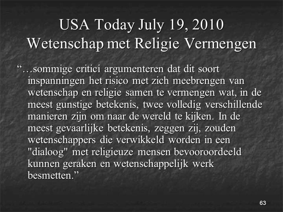 63 USA Today July 19, 2010 Wetenschap met Religie Vermengen …sommige critici argumenteren dat dit soort inspanningen het risico met zich meebrengen van wetenschap en religie samen te vermengen wat, in de meest gunstige betekenis, twee volledig verschillende manieren zijn om naar de wereld te kijken.
