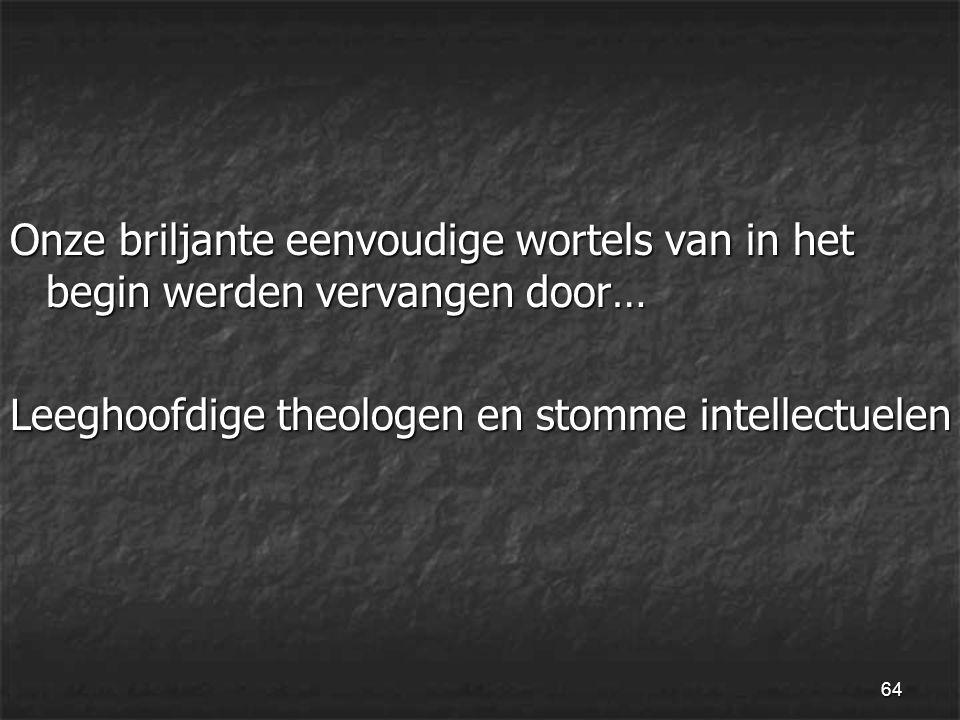 64 Onze briljante eenvoudige wortels van in het begin werden vervangen door… Leeghoofdige theologen en stomme intellectuelen