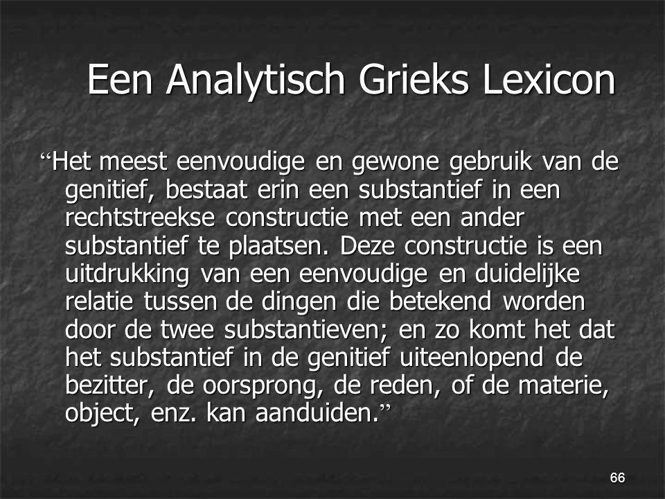 66 Een Analytisch Grieks Lexicon Een Analytisch Grieks Lexicon Het meest eenvoudige en gewone gebruik van de genitief, bestaat erin een substantief in een rechtstreekse constructie met een ander substantief te plaatsen.