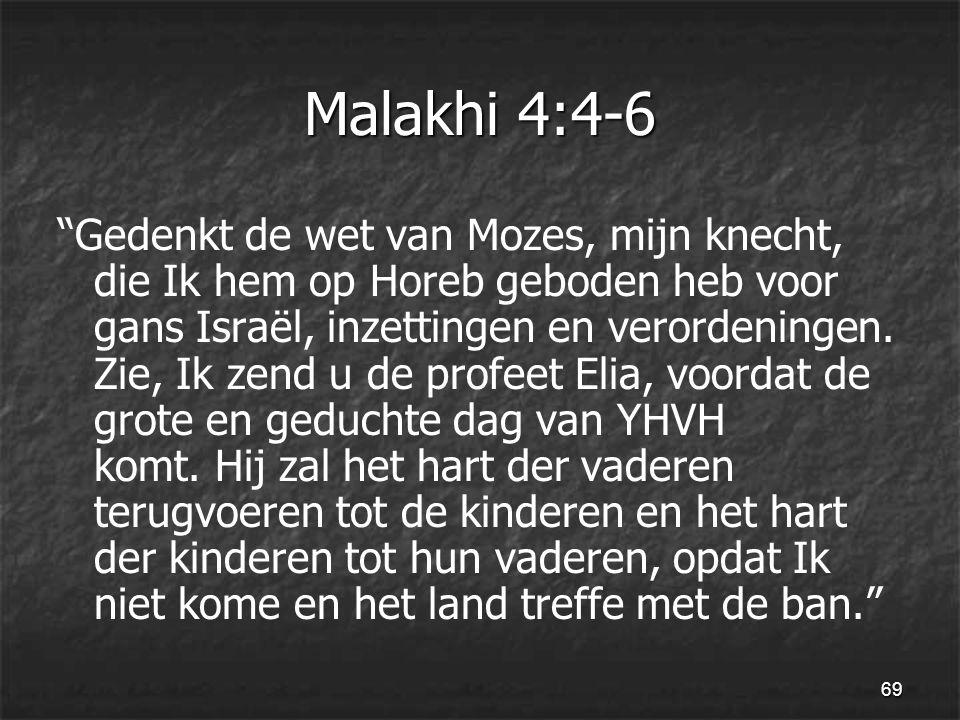 69 Malakhi 4:4-6 Gedenkt de wet van Mozes, mijn knecht, die Ik hem op Horeb geboden heb voor gans Israël, inzettingen en verordeningen.