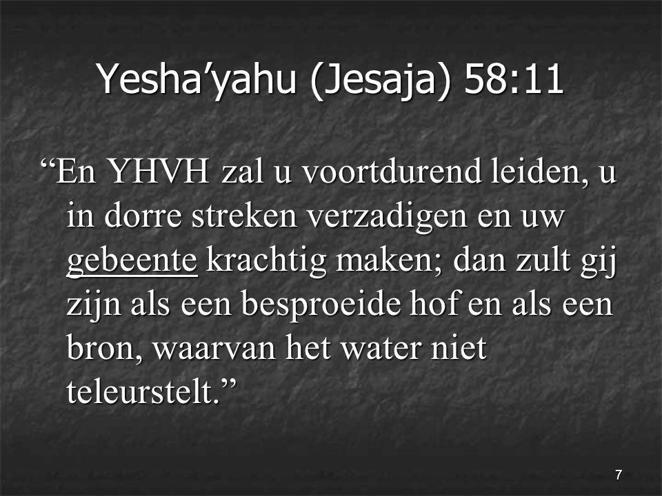 7 Yesha'yahu (Jesaja) 58:11 En YHVH zal u voortdurend leiden, u in dorre streken verzadigen en uw gebeente krachtig maken; dan zult gij zijn als een besproeide hof en als een bron, waarvan het water niet teleurstelt.
