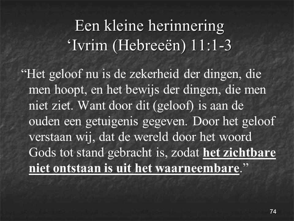 74 Een kleine herinnering 'Ivrim (Hebreeën) 11:1-3 Het geloof nu is de zekerheid der dingen, die men hoopt, en het bewijs der dingen, die men niet ziet.