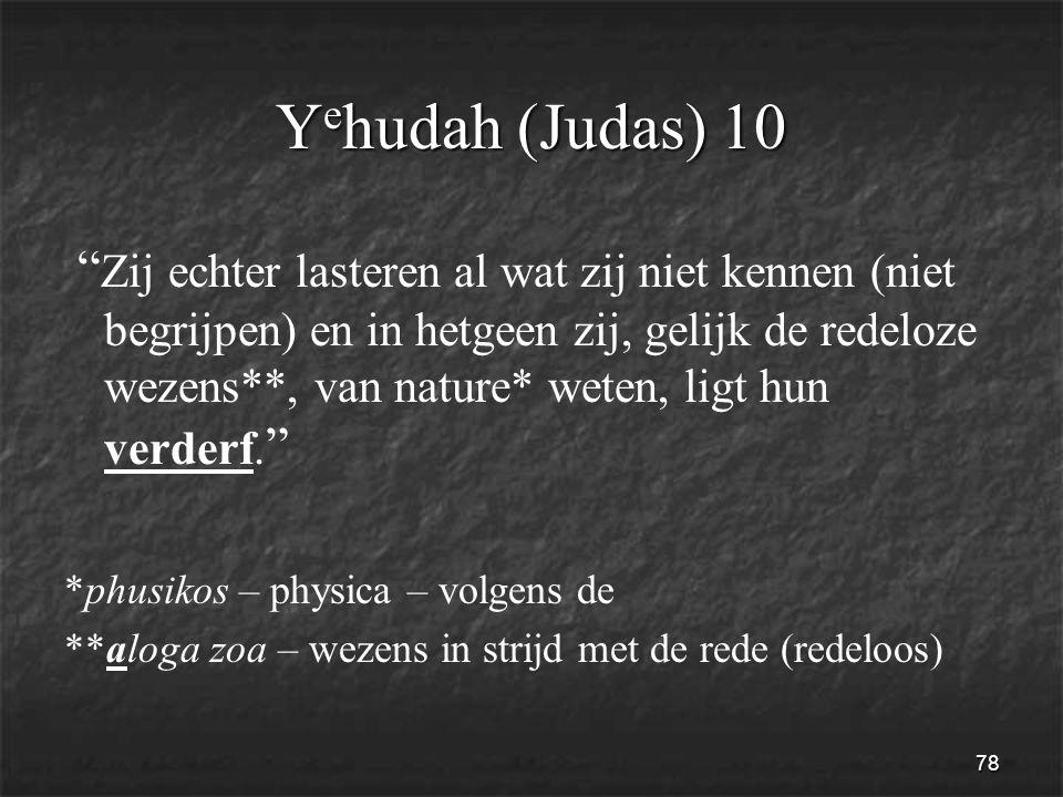 78 Y e hudah (Judas) 10 Zij echter lasteren al wat zij niet kennen (niet begrijpen) en in hetgeen zij, gelijk de redeloze wezens**, van nature* weten, ligt hun verderf.