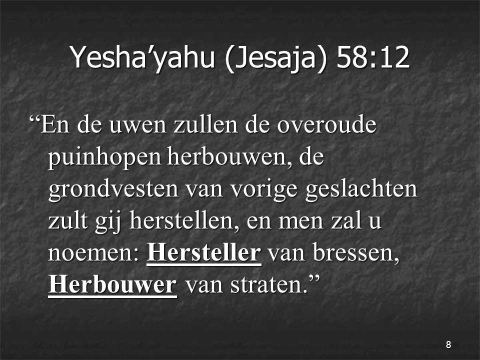 8 Yesha'yahu (Jesaja) 58:12 En de uwen zullen de overoude puinhopen herbouwen, de grondvesten van vorige geslachten zult gij herstellen, en men zal u noemen: Hersteller van bressen, Herbouwer van straten.
