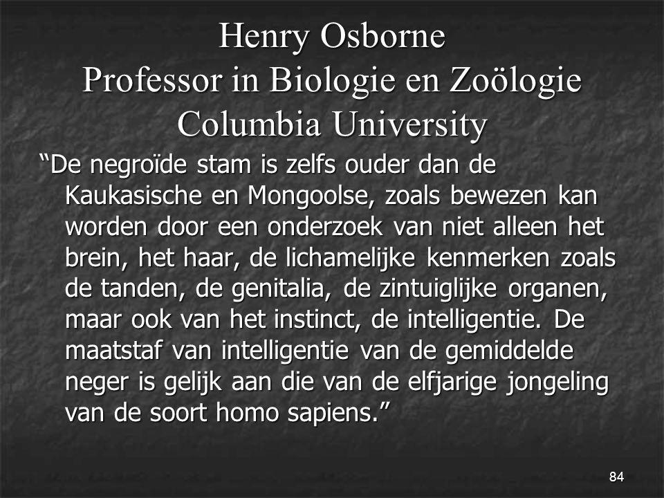 84 Henry Osborne Professor in Biologie en Zoölogie Columbia University De negroïde stam is zelfs ouder dan de Kaukasische en Mongoolse, zoals bewezen kan worden door een onderzoek van niet alleen het brein, het haar, de lichamelijke kenmerken zoals de tanden, de genitalia, de zintuiglijke organen, maar ook van het instinct, de intelligentie.