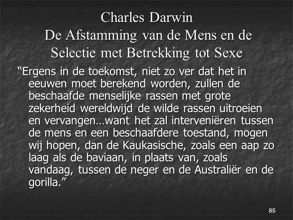 85 Ergens in de toekomst, niet zo ver dat het in eeuwen moet berekend worden, zullen de beschaafde menselijke rassen met grote zekerheid wereldwijd de wilde rassen uitroeien en vervangen…want het zal interveniëren tussen de mens en een beschaafdere toestand, mogen wij hopen, dan de Kaukasische, zoals een aap zo laag als de baviaan, in plaats van, zoals vandaag, tussen de neger en de Australiër en de gorilla. Charles Darwin De Afstamming van de Mens en de Selectie met Betrekking tot Sexe