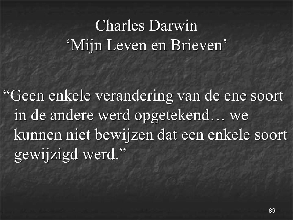 89 Charles Darwin 'Mijn Leven en Brieven' Geen enkele verandering van de ene soort in de andere werd opgetekend… we kunnen niet bewijzen dat een enkele soort gewijzigd werd.