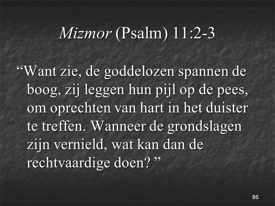 95 Mizmor (Psalm) 11:2-3 Want zie, de goddelozen spannen de boog, zij leggen hun pijl op de pees, om oprechten van hart in het duister te treffen.