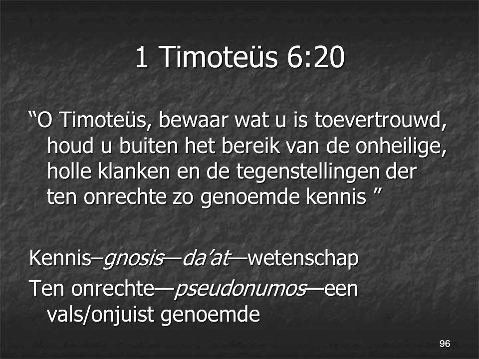 96 1 Timoteüs 6:20 O Timoteüs, bewaar wat u is toevertrouwd, houd u buiten het bereik van de onheilige, holle klanken en de tegenstellingen der ten onrechte zo genoemde kennis Kennis–gnosis—da'at—wetenschap Ten onrechte—pseudonumos—een vals/onjuist genoemde
