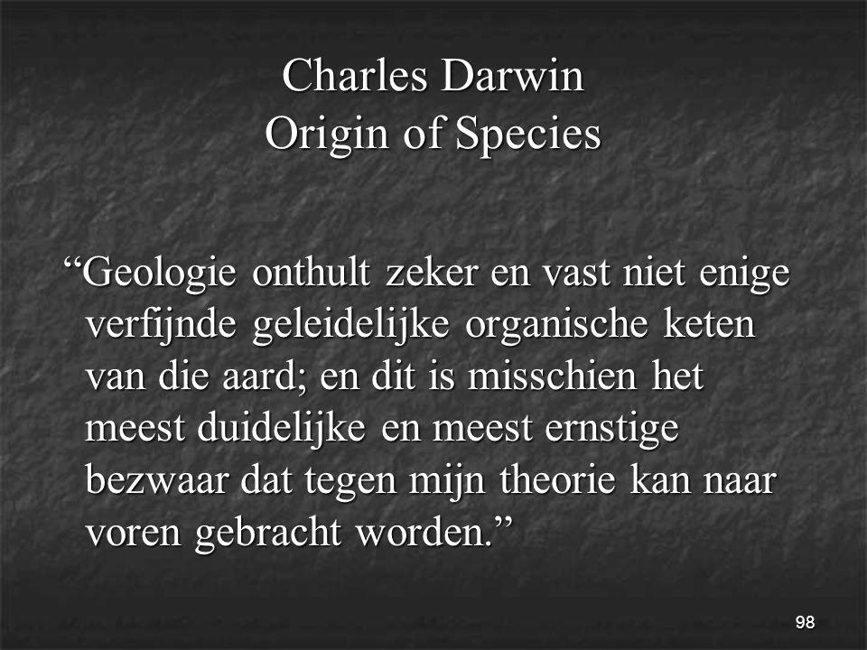 98 Charles Darwin Origin of Species Geologie onthult zeker en vast niet enige verfijnde geleidelijke organische keten van die aard; en dit is misschien het meest duidelijke en meest ernstige bezwaar dat tegen mijn theorie kan naar voren gebracht worden. Geologie onthult zeker en vast niet enige verfijnde geleidelijke organische keten van die aard; en dit is misschien het meest duidelijke en meest ernstige bezwaar dat tegen mijn theorie kan naar voren gebracht worden.