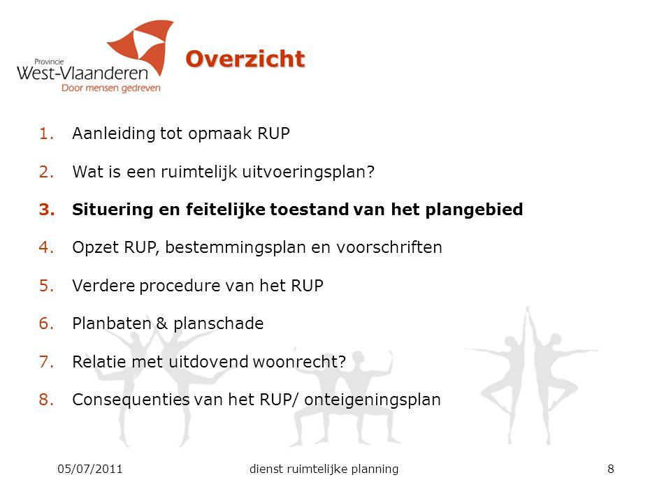 05/07/2011dienst ruimtelijke planning8 Overzicht 1.Aanleiding tot opmaak RUP 2.Wat is een ruimtelijk uitvoeringsplan? 3.Situering en feitelijke toesta