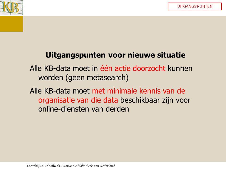 Koninklijke Bibliotheek – Nationale bibliotheek van Nederland UITGANGSPUNTEN Uitgangspunten voor nieuwe situatie Alle KB-data moet in één actie doorzocht kunnen worden (geen metasearch) Alle KB-data moet met minimale kennis van de organisatie van die data beschikbaar zijn voor online-diensten van derden