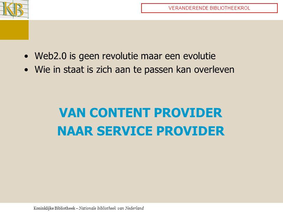 Koninklijke Bibliotheek – Nationale bibliotheek van Nederland •Web2.0 is geen revolutie maar een evolutie •Wie in staat is zich aan te passen kan overleven VAN CONTENT PROVIDER NAAR SERVICE PROVIDER VERANDERENDE BIBLIOTHEEKROL