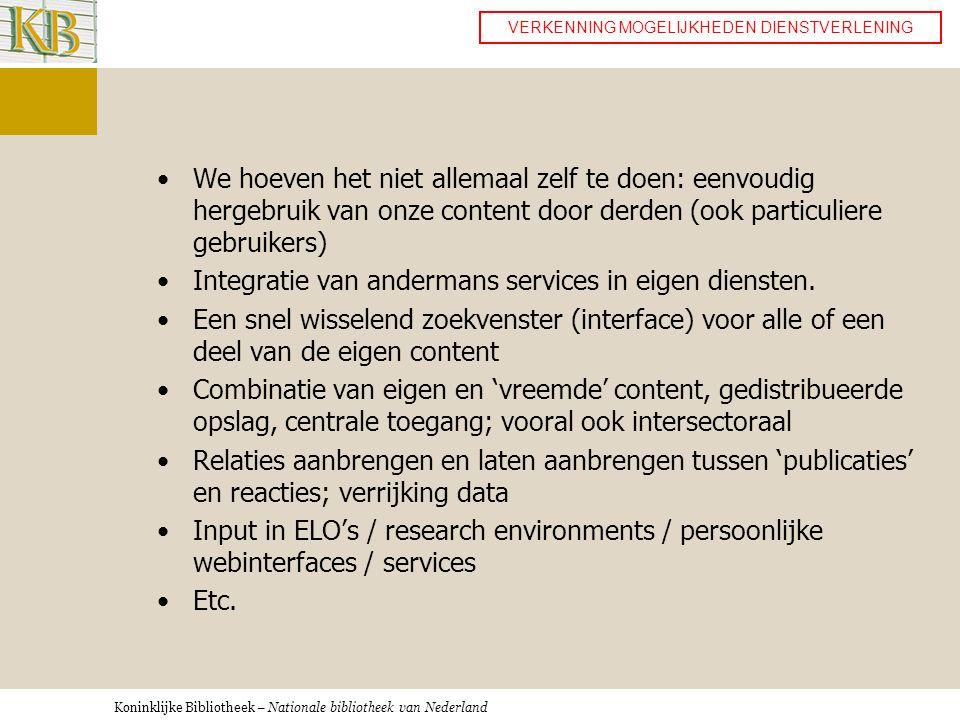 Koninklijke Bibliotheek – Nationale bibliotheek van Nederland •We hoeven het niet allemaal zelf te doen: eenvoudig hergebruik van onze content door derden (ook particuliere gebruikers) •Integratie van andermans services in eigen diensten.