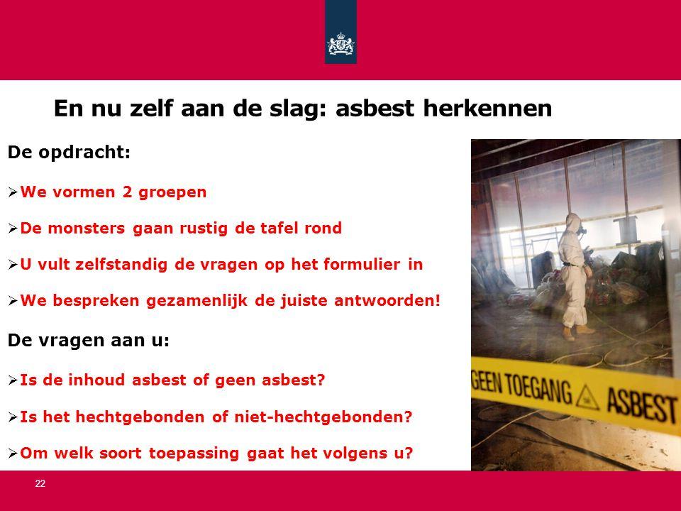 En nu zelf aan de slag: asbest herkennen 22 De opdracht:  We vormen 2 groepen  De monsters gaan rustig de tafel rond  U vult zelfstandig de vragen op het formulier in  We bespreken gezamenlijk de juiste antwoorden.