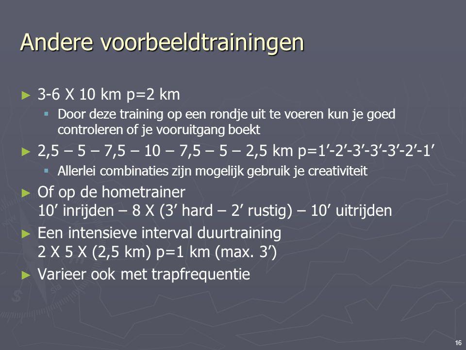 16 Andere voorbeeldtrainingen ► 3-6 X 10 km p=2 km  Door deze training op een rondje uit te voeren kun je goed controleren of je vooruitgang boekt ►