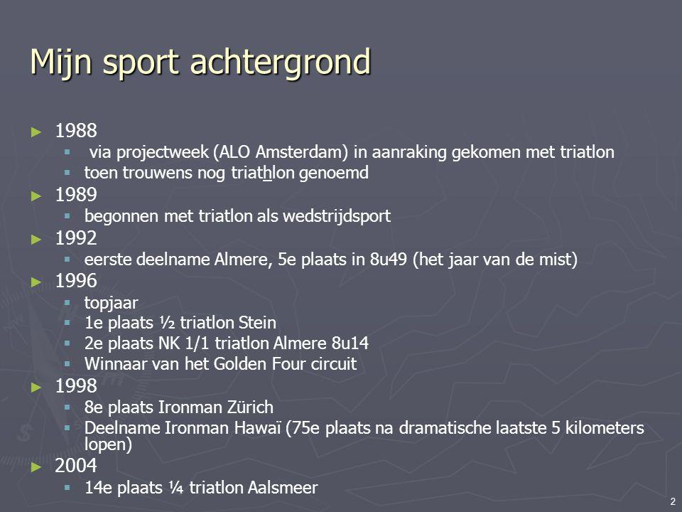 2 Mijn sport achtergrond ► 1988  via projectweek (ALO Amsterdam) in aanraking gekomen met triatlon  toen trouwens nog triathlon genoemd ► 1989  beg