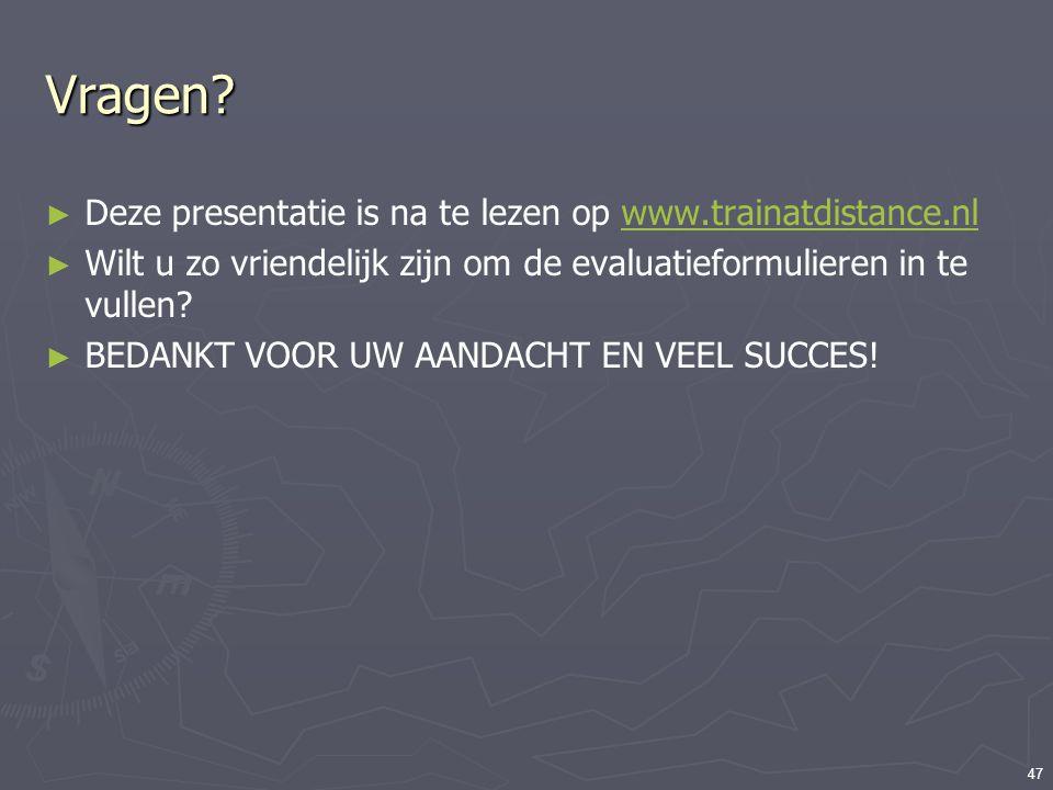 47 Vragen? ► Deze presentatie is na te lezen op www.trainatdistance.nlwww.trainatdistance.nl ► Wilt u zo vriendelijk zijn om de evaluatieformulieren i