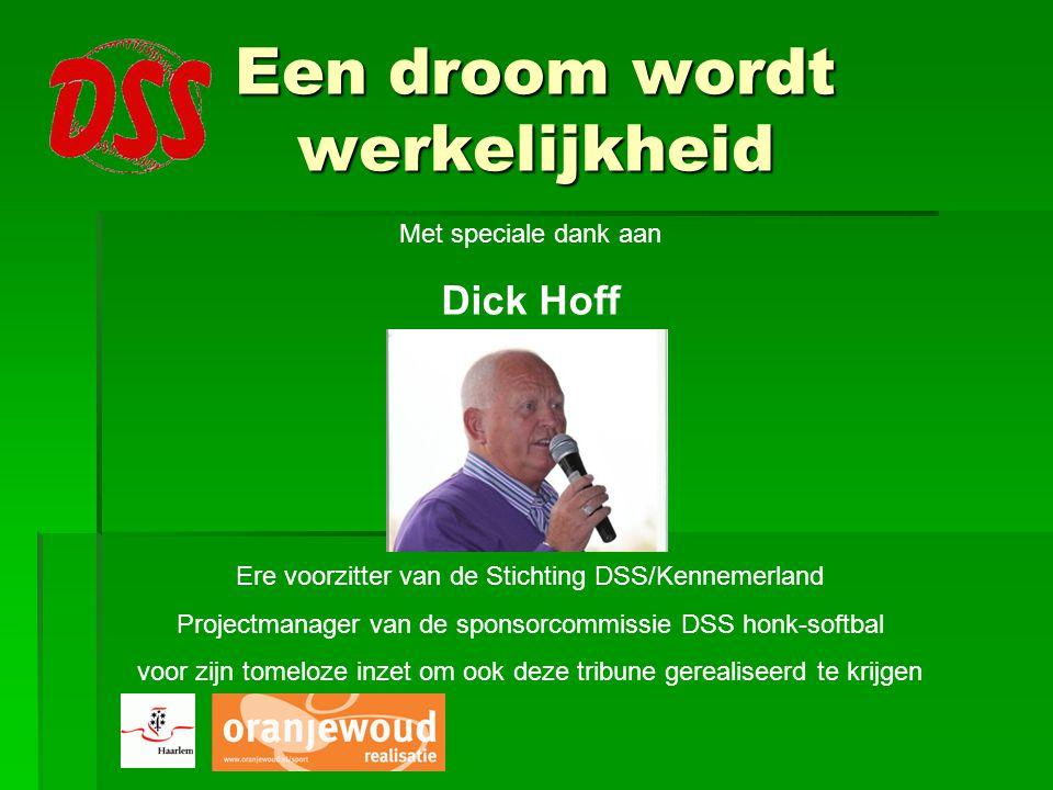 Een droom wordt werkelijkheid Met speciale dank aan Dick Hoff Ere voorzitter van de Stichting DSS/Kennemerland Projectmanager van de sponsorcommissie DSS honk-softbal voor zijn tomeloze inzet om ook deze tribune gerealiseerd te krijgen